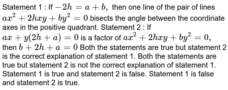 Statement   1 : If `-2h=a+b ,` then one line of the pair of lines `a x^2+2h x y+b y^2=0` bisects the angle between the coordinate axes in the positive quadrant. Statement   2 : If `a x+y(2h+a)=0` is a factor of `a x^2+2h x y+b y^2=0,` then `b+2h+a=0`  Both the statements are true but statement 2 is the correct explanation   of statement 1. Both the statements are true but statement 2 is not the correct   explanation of statement 1. Statement 1 is true and statement 2 is false. Statement 1 is false and statement 2 is true.