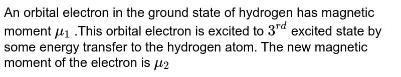 """An orbital electron in the ground state of hydrogen has magnetic moment `mu_(1)` .This orbital electron is excited to `3^(""""rd"""")` excited state by some energy transfer to the hydrogen atom. The new magnetic moment of the electron is `mu_(2)`"""