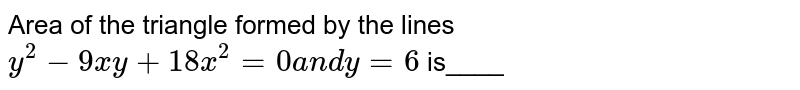 Area of the triangle formed by the lines `y^2-9x y+18 x^2=0a n dy=6` is____