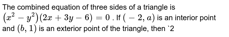 The combined equation of three sides of a triangle is `(x^2-y^2)(2x+3y-6)=0` . If `(-2,a)` is an interior point and `(b ,1)` is an exterior point of the triangle, then `2<a<(10)/3`  (b)   `-2<a<(10)/3`  `-1<b<9/2`  (d) `-1<b<1`