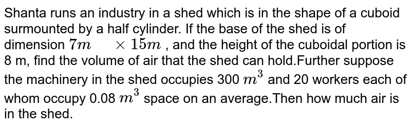 """Shanta runs an industry in a shed which is in the   shape of a cuboid surmounted by a half cylinder. If the base of the   shed is of dimension `7m"""" """"xx""""""""15 m` , and the   height of the cuboidal portion is 8 m, find the volume of air that the shed can hold.Further suppose the machinery in the shed occupies 300 `m^3` and 20 workers each of whom occupy 0.08 `m^3` space on an average.Then how much air is in the shed."""