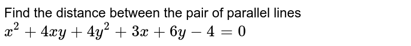 Find the distance between the pair of parallel lines `x^2+4x y+4y^2+3x+6y-4=0`