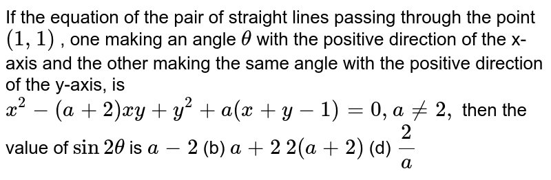If the equation of the pair of straight lines passing through the point   `(1,1)` , one making an angle `theta` with the positive direction of the x-axis and the other making the same   angle with the positive direction of the y-axis, is `x^2-(a+2)x y+y^2+a(x+y-1)=0,a!=2,` then the value of `sin2theta` is `a-2`  (b) `a+2`  `2(a+2)`  (d) `2/a`