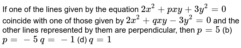 If one of the lines given by the equation `2x^2+p x y+3y^2=0` coincide with one of those given by `2x^2+q x y-3y^2=0` and the other lines represented by them are perpendicular, then (a)`p=5`    (b) `p=-5`  (c)`q=-1`    (d) `q=1`