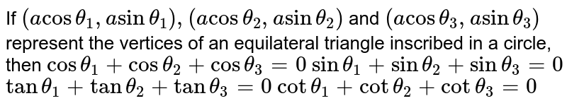 If `(acostheta_1,asintheta_1),(acostheta_2,asintheta_2)` and `(acostheta_3,asintheta_3)` represent the vertices of an equilateral triangle inscribed in a   circle, then (a) `costheta_1+costheta_2+costheta_3=0`  (b) `sintheta_1+sintheta_2+sintheta_3=0`  (c)  `tantheta_1+tantheta_2+tantheta_3=0`  (d) `cottheta_1+cottheta_2+cottheta_3=0`