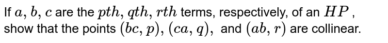 If `a ,b ,c` are the `p t h ,q t h ,r t h` terms, respectively, of an `H P` , show that the points `(b c ,p),(c a ,q),` and `(a b ,r)` are collinear.