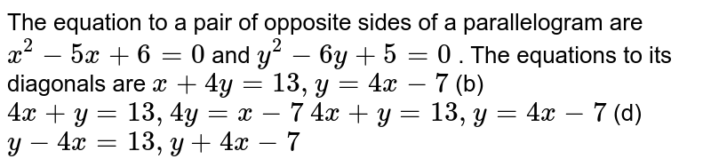 The equation to a pair of opposite sides of a parallelogram are `x^2-5x+6=0` and `y^2-6y+5=0` . The equations to its diagonals   are `x+4y=13 ,y=4x-7`  (b) `4x+y=13 ,4y=x-7`  `4x+y=13 ,y=4x-7`  (d)   `y-4x=13 ,y+4x-7`