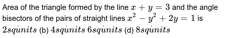 Area of the triangle formed by the line `x+y=3` and the angle bisectors of the pairs of straight lines `x^2-y^2+2y=1` is `2s qdotu n i t s`    (b) `4s qdotu n i t s`  `6s qdotu n i t s`    (d) `8s qdotu n i t s`