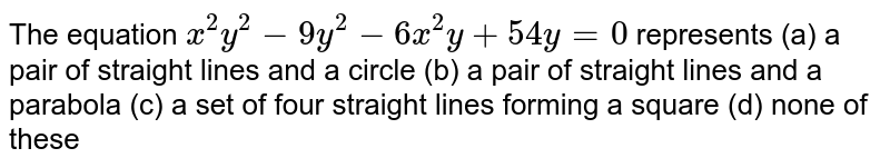 The equation `x^2y^2-9y^2-6x^2y+54 y=0` represents  (a)a pair of straight lines and a circle (b)a pair of straight lines and a parabola (c)a set of four straight lines forming a square (d)none of these