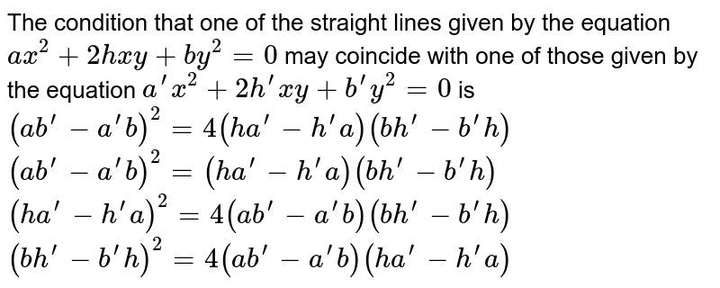 The condition that one of the straight lines given by the equation `a x^2+2h x y+b y^2=0` may coincide with one of those given by the equation `a^(prime)x^2+2h^(prime)x y+b^(prime)y^2=0` is  `(a b^(prime)-a^(prime)b)^2=4(h a^(prime)-h^(prime)a)(b h^(prime)-b^(prime)h)`   `(a b^(prime)-a^(prime)b)^2=(h a^(prime)-h^(prime)a)(b h^(prime)-b^(prime)h)`   `(h a^(prime)-h^(prime)a)^2=4(a b^(prime)-a^(prime)b)(b h^(prime)-b^(prime)h)`   `(b h^(prime)-b^(prime)h)^2=4(a b^(prime)-a^(prime)b)(h a^(prime)-h^(prime)a)`