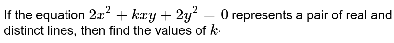 If the equation `2x^2+k x y+2y^2=0` represents a pair of real and distinct lines, then find the values of `kdot`