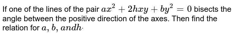 If one of the lines of the pair `a x^2+2h x y+b y^2=0` bisects the angle between the positive direction of the axes. Then find the   relation for `a ,b ,a n dhdot`