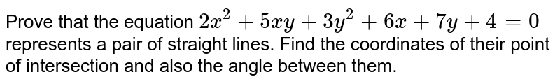 Prove that the equation `2x^2+5x y+3y^2+6x+7y+4=0` represents a pair of straight lines. Find the coordinates of their point of   intersection and also the angle between them.
