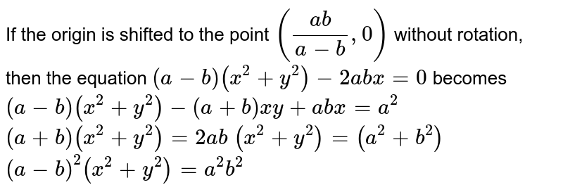 If the origin is shifted to the point `((a b)/(a-b),0)` without rotation, then the equation `(a-b)(x^2+y^2)-2a b x=0` becomes  (A)`(a-b)(x^2+y^2)-(a+b)x y+a b x=a^2`   (B)`(a+b)(x^2+y^2)=2a b`   (C)`(x^2+y^2)=(a^2+b^2)`   (D)`(a-b)^2(x^2+y^2)=a^2b^2`