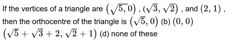 If the vertices of a triangle are `(sqrt(5,)0)` , (`sqrt(3),sqrt(2))` , and `(2,1)` , then the orthocentre of the triangle is `(sqrt(5),0)`    (b) `(0,0)`  `(sqrt(5)+sqrt(3)+2,sqrt(2)+1)`  (d) none of these