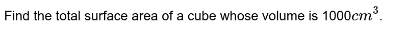 Find the total surface area of a cube whose volume is 1000`cm^3`.