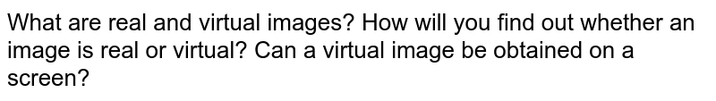 What are real and virtual images? How will you find out whether an image is real or virtual? Can a virtual image be obtained on a screen?