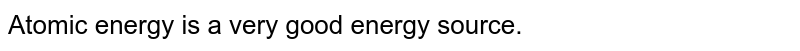Atomic energy is a very good energy source.