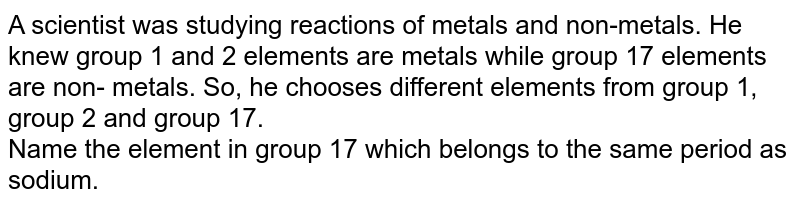 A scientist was studying reactions of metals and  non-metals. He knew group 1 and 2 elements  are metals while group 17 elements are non- metals. So, he chooses different elements from group 1, group 2 and group 17. <br> Name the element in group 17 which belongs to  the same period as sodium.