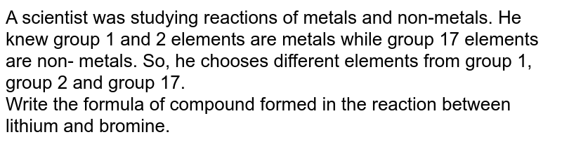 A scientist was studying reactions of metals and  non-metals. He knew group 1 and 2 elements  are metals while group 17 elements are non- metals. So, he chooses different elements from group 1, group 2 and group 17. <br> Write the formula of compound formed in the reaction between lithium and bromine.