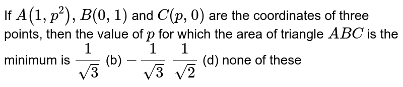If `A(1,p^2),B(0,1)` and `C(p ,0)` are the coordinates of three points, then the value of `p` for which the area of triangle `A B C` is the minimum is `1/(sqrt(3))`  (b) `-1/(sqrt(3))`  `1/(sqrt(2))`  (d) none of these