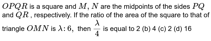 `O P Q R` is a square and `M ,N` are the midpoints of the sides `P Q` and `Q R` , respectively. If the ratio of the area of the square to that of   triangle `O M N` is `lambda:6,` then `lambda/4` is equal to 2 (b) 4 (c)   2 (d) 16