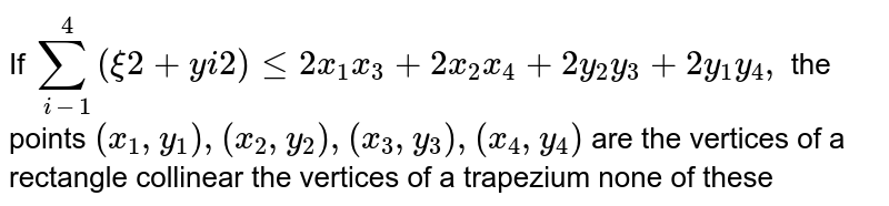 If `sum_(i-1)^4(xi2+y i2)lt=2x_1x_3+2x_2x_4+2y_2y_3+2y_1y_4,` the points `(x_1, y_1),(x_2,y_2),(x_3, y_3),(x_4,y_4)` are the vertices of a rectangle collinear the vertices of a trapezium none of these