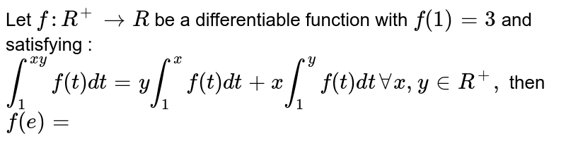 Let `f :R ^(+) to R` be a differentiable function with `f (1)=3` and satisfying : <br> `int _(1) ^(xy) f(t) dt =y int_(1) ^(x) f (t) dt +x int_(1) ^(y) f (t) dt AA x, y in R^(+),` then `f (e) =`