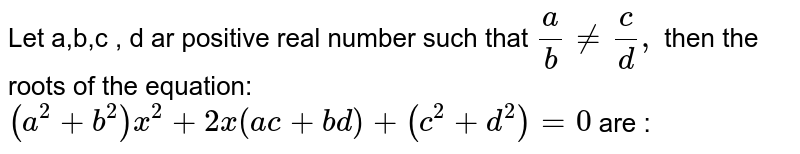 Let a,b,c , d ar positive real number such that `a/b ne c/d,` then the roots of the equation: `9a^(2) +b^(2)) x ^(2) +2x (ac+ bd) + (c^(2) +d^(2))=0` are :