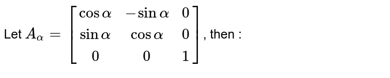 Let `A_(alpha)=[(cosalpha, -sinalpha,0),(sinalpha, cosalpha, 0),(0,0,1)]`, then :