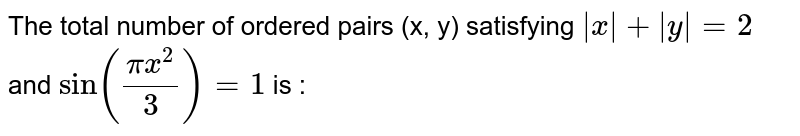 """The total number of ordered pairs (x, y) satisfying `  x  +  y  = 2 ` and ` """"sin""""((pix^(2))/(3)) = 1 ` is :"""