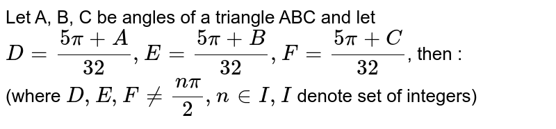 Let A, B, C be angles of a triangle ABC and let `D=(5pi+A)/(32), E=(5pi+B)/(32), F=(5pi+C)/(32)`, then : <br> (where `D, E, F ne (n pi)/(2), n in I, I` denote set of integers)