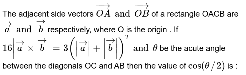 The adjacent side vectors `vec(OA) and vec(OB)` of a rectangle  OACB are `veca and vecb` respectively, where O is the origin . If  `16|veca xx vecb|=3(|veca|+|vecb|)^(2) and theta` be the acute angle between the diagonals OC and AB then the value of `tan(theta//2)` is :