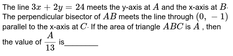 The line `3x+2y=24` meets the y-axis at `A` and the x-axis at `Bdot` The perpendicular bisector of `A B` meets the line through `(0,-1)` parallel to the x-axis at `Cdot` If the area of triangle `A B C` is `A` , then the value of `A/(13)` is________