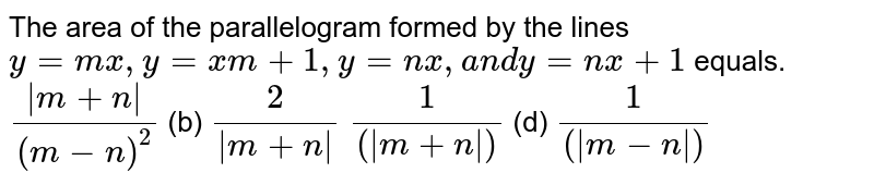 The area of the parallelogram formed by the lines `y=m x ,y=x m+1,y=n x ,a n dy=n x+1` equals. `(|m+n|)/((m-n)^2)`    (b) `2/(|m+n|)`  `1/((|m+n|))`    (d) `1/((|m-n|))`