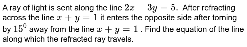 A ray of light is sent along the line `2x-3y=5.` After refracting across the line `x+y=1` it enters the opposite side after torning by `15^0` away from the line `x+y=1` . Find the equation of the line along which the refracted ray travels.