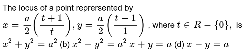 The locus of a point reprersented by `x=a/2((t+1)/t),y=a/2((t-1)/1)` , where `t in  R-{0},` is `x^2+y^2=a^2`  (b) `x^2-y^2=a^2`  `x+y=a`  (d) `x-y=a`