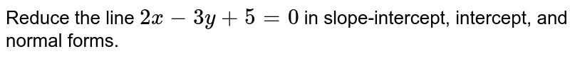 Reduce the line `2x-3y+5=0` in slope-intercept, intercept, and normal forms.