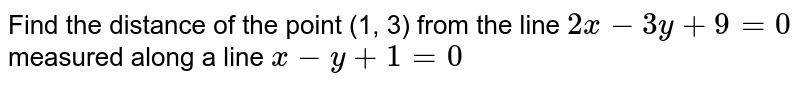 Find the distance of the point (1, 3) from the line `2x-3y+9=0` measured along a line `x-y+1=0`