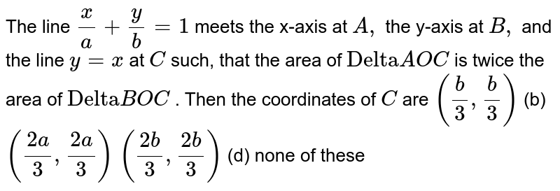 """The line `x/a+y/b=1` meets the x-axis at `A ,` the y-axis at `B ,` and the line `y=x` at `C` such, that the area of `""""Delta""""A O C` is twice the area of `""""Delta""""B O C` . Then the coordinates of `C` are `(b/3, b/3)`  (b) `((2a)/3,(2a)/3)`  `((2b)/3,(2b)/3)`  (d) none of these"""