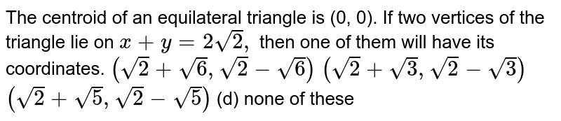 The centroid of an equilateral triangle is (0, 0). If two vertices of   the triangle lie on `x+y=2sqrt(2),` then one of them will have its coordinates. (a) `(sqrt(2)+sqrt(6),sqrt(2)-sqrt(6))`   (b)`(sqrt(2)+sqrt(3),sqrt(2)-sqrt(3))`  (c)`(sqrt(2)+sqrt(5),sqrt(2)-sqrt(5))`  (d) none of these