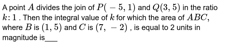 A point `A` divides the join of `P(-5,1)` and `Q(3,5)` in the ratio `k :1` . Then the integral value of `k` for which the area of ` A B C ,` where `B` is `(1,5)` and `C` is `(7,-2)` , is equal to 2 units in magnitude is___