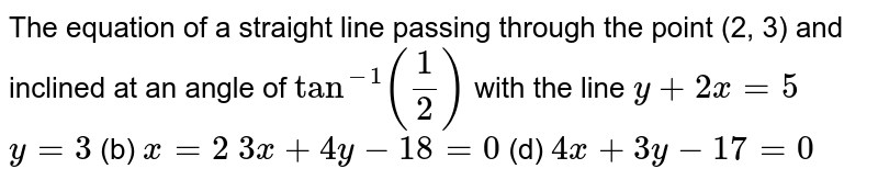 The equation of a straight line passing through the point (2, 3) and   inclined at an angle of `tan^(-1)(1/2)` with the line `y+2x=5`  (a)`y=3`    (b) `x=2`  (c)`3x+4y-18=0`  (d) `4x+3y-17=0`