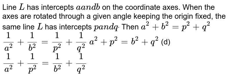 Line `L` has intercepts `aa n db` on the coordinate axes. When the axes are rotated through a given angle   keeping the origin fixed, the same line `L` has intercepts `pa n dqdot` Then (a) `a^2+b^2=p^2+q^2`  (b)`1/(a^2)+1/(b^2)=1/(p^2)+1/(q^2)`  (c)`a^2+p^2=b^2+q^2`  (d) `1/(a^2)+1/(p^2)=1/(b^2)+1/(q^2)`