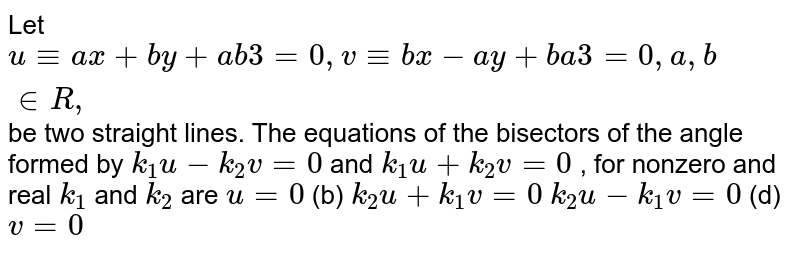 Let `u-=a x+b y+a b3=0,v-=b x-a y+b a3=0,a ,b in  R ,` be two straight lines. The equations of the bisectors of the angle   formed by `k_1u-k_2v=0` and `k_1u+k_2v=0` , for nonzero and real `k_1` and `k_2` are `u=0`    (b) `k_2u+k_1v=0`  `k_2u-k_1v=0`  (d) `v=0`