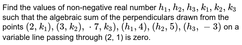 Find the values of non-negative real number `h_1, h_2, h_3, k_1, k_2, k_3` such that the algebraic sum of the perpendiculars drawn from the points   `(2,k_1),(3,k_2),*7,k_3),(h_1,4),(h_2,5),(h_3,-3)` on a variable line passing through (2, 1) is zero.