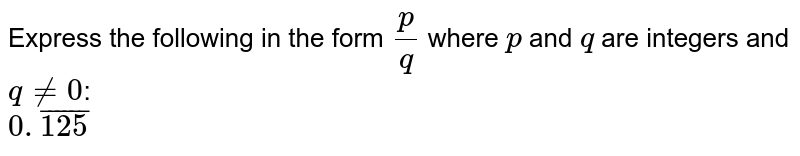 """Express the following in the form `(p)/(q)` where `p` and `q` are integers and `q!=0""""`: `0.bar(125)`"""