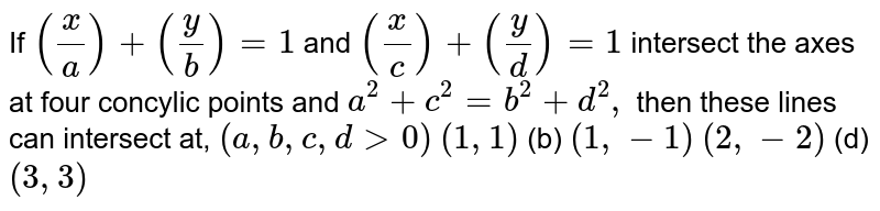 If `(x/a)+(y/b)=1` and `(x/c)+(y/d)=1` intersect the axes at four concylic points and `a^2+c^2=b^2+d^2,` then these lines can intersect at, `(a , b , c , d >0)`  `(1,1)`  (b) `(1,-1)`  `(2,-2)`  (d) `(3,3)`