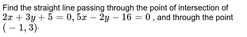 Find the straight line passing   through the point of intersection of `2x+3y+5=0,5x-2y-16=0` , and through the point `(-1,3)dot`