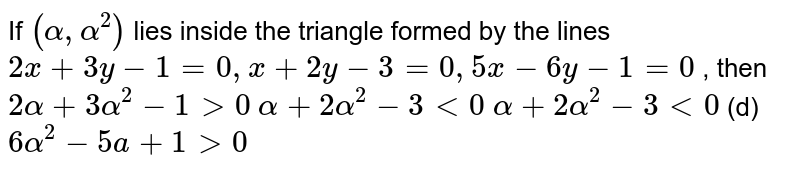 If `(alpha,alpha^2)` lies inside the triangle formed by the lines `2x+3y-1=0,x+2y-3=0,5x-6y-1=0` , then (a) `2alpha+3alpha^2-1>0`  (b) `alpha+2alpha^2-3<0` (c) `alpha+2alpha^2-3<0`  (d) `6alpha^2-5a+1>0`